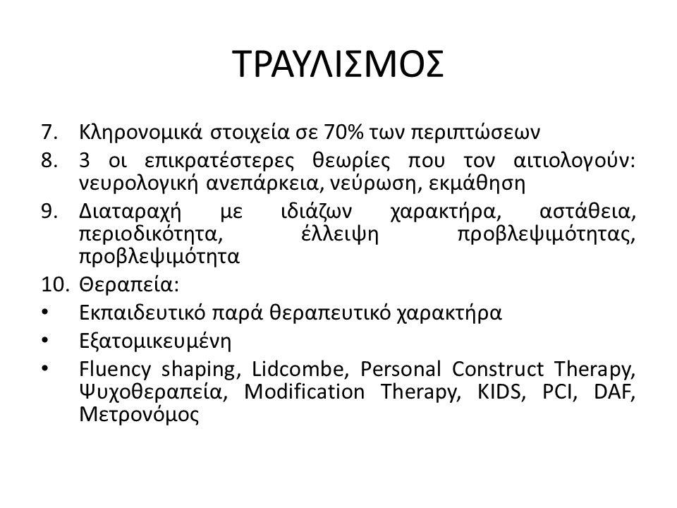 ΤΡΑΥΛΙΣΜΟΣ 7.Κληρονομικά στοιχεία σε 70% των περιπτώσεων 8.3 οι επικρατέστερες θεωρίες που τον αιτιολογούν: νευρολογική ανεπάρκεια, νεύρωση, εκμάθηση 9.Διαταραχή με ιδιάζων χαρακτήρα, αστάθεια, περιοδικότητα, έλλειψη προβλεψιμότητας, προβλεψιμότητα 10.Θεραπεία: Εκπαιδευτικό παρά θεραπευτικό χαρακτήρα Εξατομικευμένη Fluency shaping, Lidcombe, Personal Construct Therapy, Ψυχοθεραπεία, Modification Therapy, KIDS, PCI, DAF, Μετρονόμος