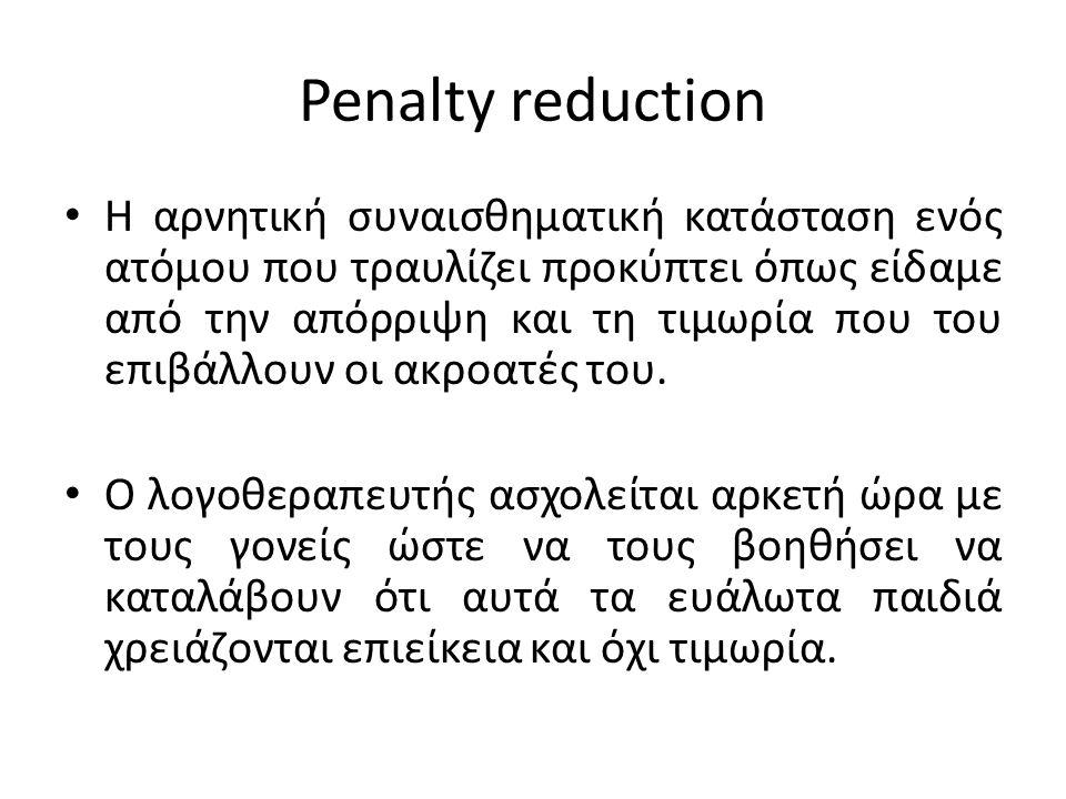 Penalty reduction Η αρνητική συναισθηματική κατάσταση ενός ατόμου που τραυλίζει προκύπτει όπως είδαμε από την απόρριψη και τη τιμωρία που του επιβάλλουν οι ακροατές του.
