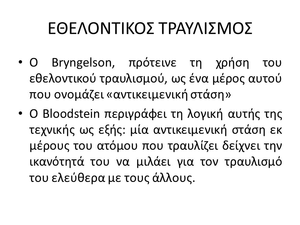 ΕΘΕΛΟΝΤΙΚΟΣ ΤΡΑΥΛΙΣΜΟΣ Ο Bryngelson, πρότεινε τη χρήση του εθελοντικού τραυλισμού, ως ένα μέρος αυτού που ονομάζει «αντικειμενική στάση» Ο Bloodstein περιγράφει τη λογική αυτής της τεχνικής ως εξής: μία αντικειμενική στάση εκ μέρους του ατόμου που τραυλίζει δείχνει την ικανότητά του να μιλάει για τον τραυλισμό του ελεύθερα με τους άλλους.