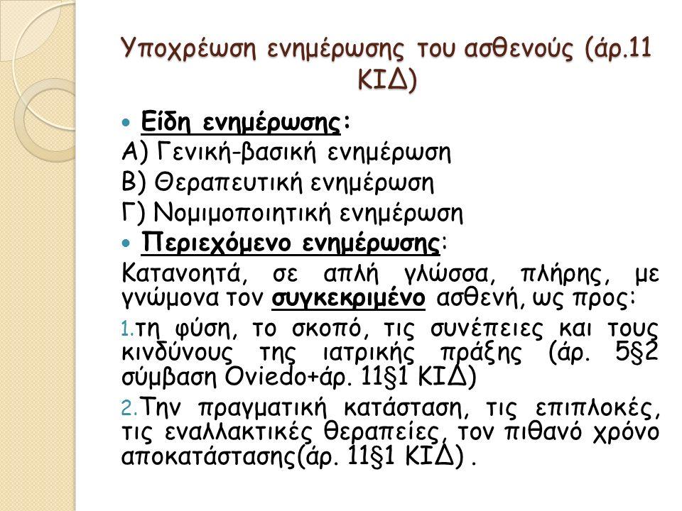 Υποχρέωση ενημέρωσης του ασθενούς (άρ.11 ΚΙΔ) Είδη ενημέρωσης: Α) Γενική-βασική ενημέρωση Β) Θεραπευτική ενημέρωση Γ) Νομιμοποιητική ενημέρωση Περιεχόμενο ενημέρωσης: Κατανοητά, σε απλή γλώσσα, πλήρης, με γνώμονα τον συγκεκριμένο ασθενή, ως προς: 1.
