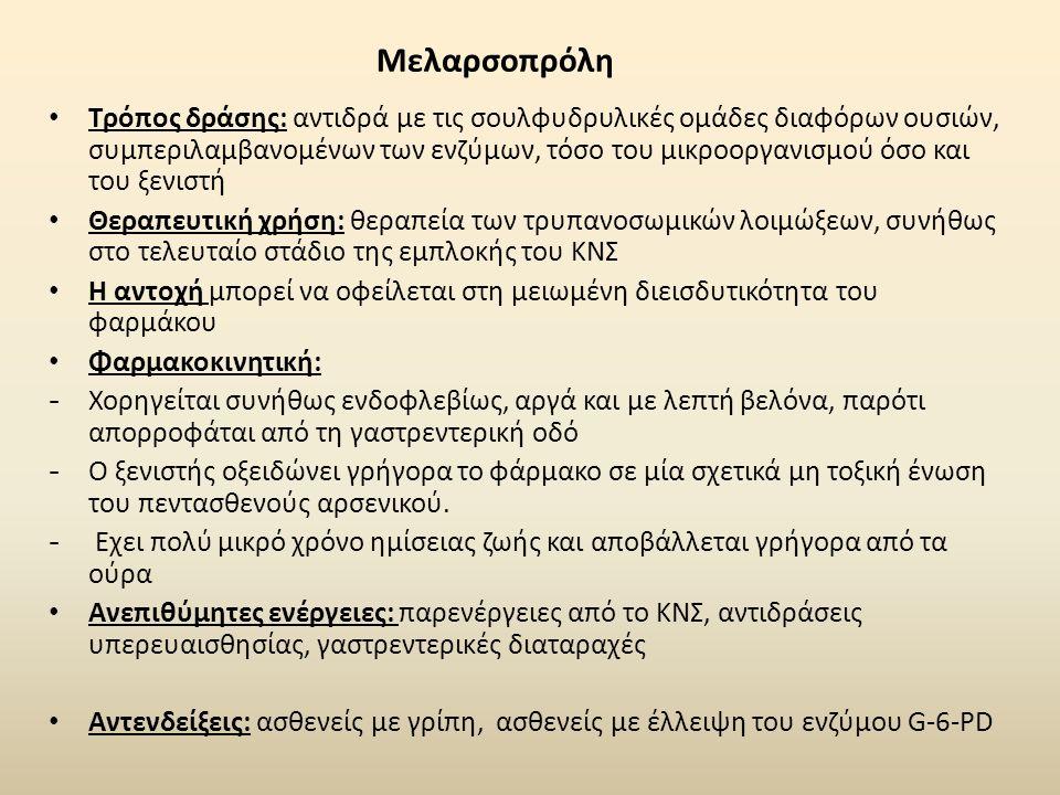 Μελαρσοπρόλη Τρόπος δράσης: αντιδρά με τις σουλφυδρυλικές ομάδες διαφόρων ουσιών, συμπεριλαμβανομένων των ενζύμων, τόσο του μικροοργανισμού όσο και του ξενιστή Θεραπευτική χρήση: θεραπεία των τρυπανοσωμικών λοιμώξεων, συνήθως στο τελευταίο στάδιο της εμπλοκής του ΚΝΣ Η αντοχή μπορεί να οφείλεται στη μειωμένη διεισδυτικότητα του φαρμάκου Φαρμακοκινητική: - Χορηγείται συνήθως ενδοφλεβίως, αργά και με λεπτή βελόνα, παρότι απορροφάται από τη γαστρεντερική οδό - Ο ξενιστής οξειδώνει γρήγορα το φάρμακο σε μία σχετικά μη τοξική ένωση του πεντασθενούς αρσενικού.