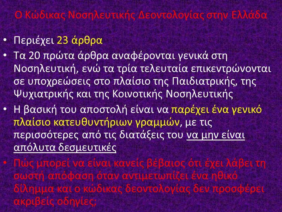 Ο Κώδικας Νοσηλευτικής Δεοντολογίας στην Ελλάδα Περιέχει 23 άρθρα Τα 20 πρώτα άρθρα αναφέρονται γενικά στη Νοσηλευτική, ενώ τα τρία τελευταία επικεντρώνονται σε υποχρεώσεις στο πλαίσιο της Παιδιατρικής, της Ψυχιατρικής και της Κοινοτικής Νοσηλευτικής Η βασική του αποστολή είναι να παρέχει ένα γενικό πλαίσιο κατευθυντήριων γραμμών, με τις περισσότερες από τις διατάξεις του να μην είναι απόλυτα δεσμευτικές Πώς μπορεί να είναι κανείς βέβαιος ότι έχει λάβει τη σωστή απόφαση όταν αντιμετωπίζει ένα ηθικό δίλημμα και ο κώδικας δεοντολογίας δεν προσφέρει ακριβείς οδηγίες;