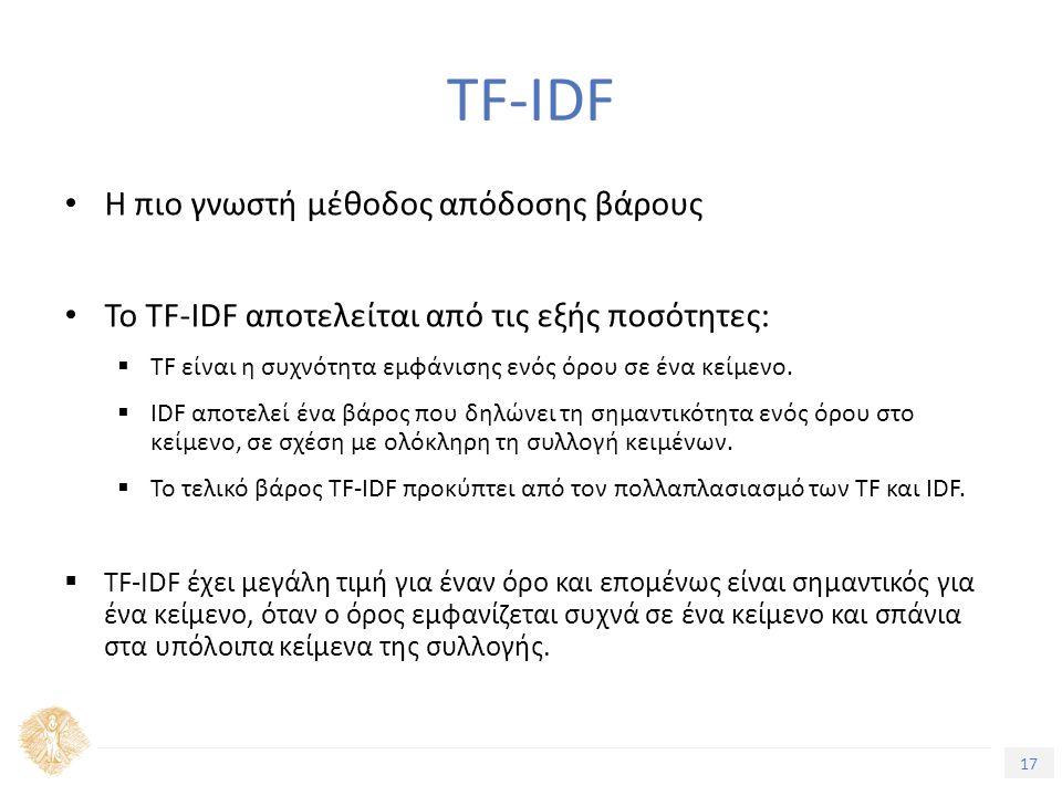 17 Τίτλος Ενότητας Η πιο γνωστή μέθοδος απόδοσης βάρους Το TF-IDF αποτελείται από τις εξής ποσότητες:  TF είναι η συχνότητα εμφάνισης ενός όρου σε ένα κείμενο.