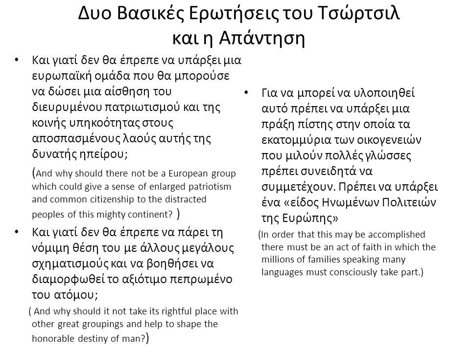 Δυο Βασικές Ερωτήσεις του Τσώρτσιλ και η Απάντηση Και γιατί δεν θα έπρεπε να υπάρξει μια ευρωπαϊκή ομάδα που θα μπορούσε να δώσει μια αίσθηση του διευρυμένου πατριωτισμού και της κοινής υπηκοότητας στους αποσπασμένους λαούς αυτής της δυνατής ηπείρου; ( And why should there not be a European group which could give a sense of enlarged patriotism and common citizenship to the distracted peoples of this mighty continent.