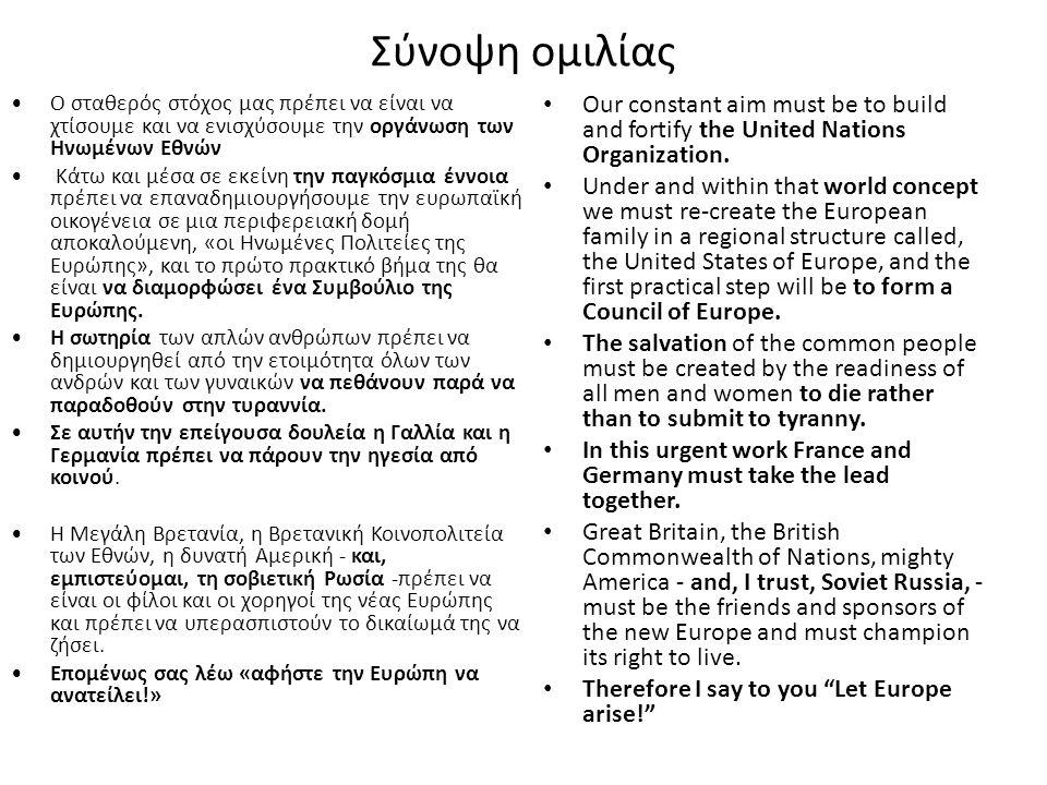 Σύνοψη ομιλίας Ο σταθερός στόχος μας πρέπει να είναι να χτίσουμε και να ενισχύσουμε την οργάνωση των Ηνωμένων Εθνών Κάτω και μέσα σε εκείνη την παγκόσμια έννοια πρέπει να επαναδημιουργήσουμε την ευρωπαϊκή οικογένεια σε μια περιφερειακή δομή αποκαλούμενη, «οι Ηνωμένες Πολιτείες της Ευρώπης», και το πρώτο πρακτικό βήμα της θα είναι να διαμορφώσει ένα Συμβούλιο της Ευρώπης.
