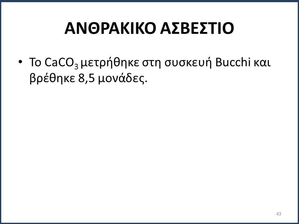 ΑΝΘΡΑΚΙΚΟ ΑΣΒΕΣΤΙΟ Το CaCO 3 μετρήθηκε στη συσκευή Bucchi και βρέθηκε 8,5 μονάδες. 43