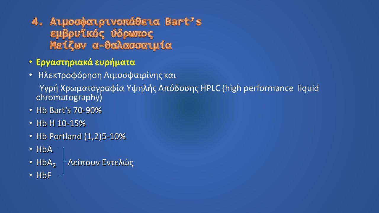Εργαστηριακά ευρήματα Ηλεκ τ ροφόρηση Αιμοσφαιρίνης και Υγρή Χρωματογραφία Υψηλής Απόδοσης HPLC (high performance liquid chromatography) Hb Bart's 70-90% Hb Bart's 70-90% Hb H 10-15% Hb H 10-15% Hb Portland (1,2)5-10% Hb Portland (1,2)5-10% HbA HbA HbA 2 Λείπουν Εντελώς HbA 2 Λείπουν Εντελώς HbF HbF