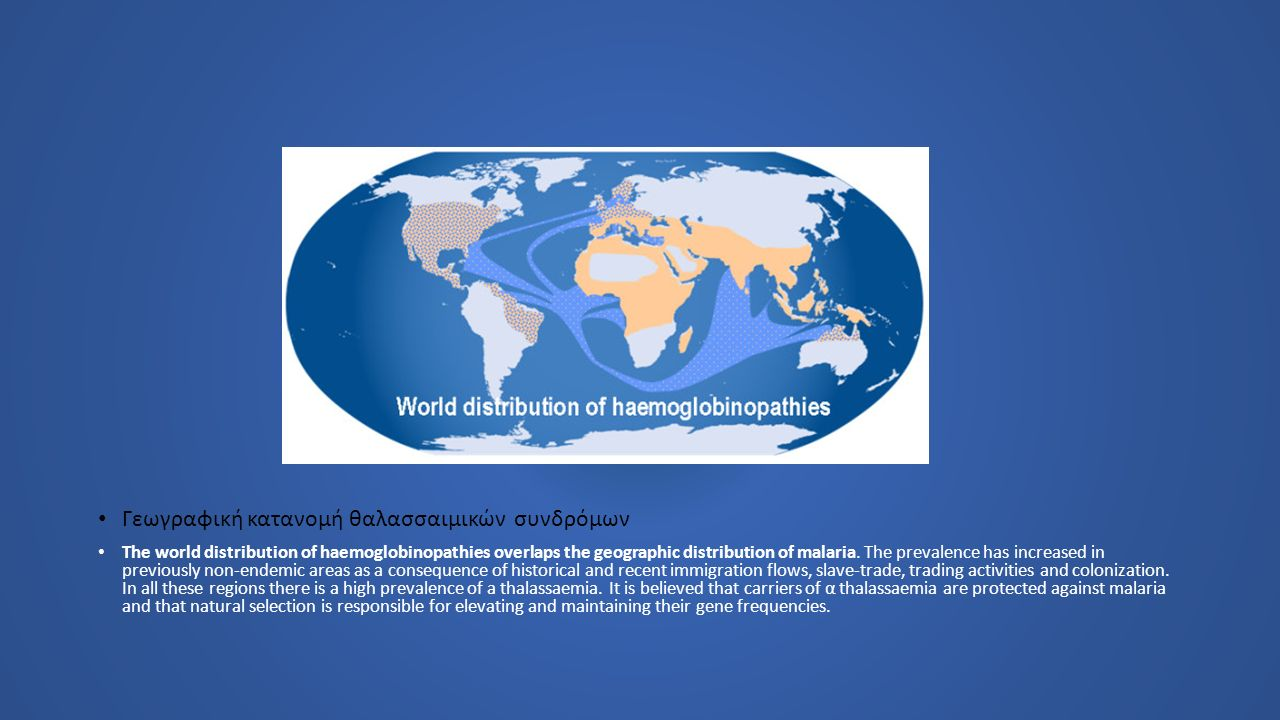 Γεωγραφική κατανομή θαλασσαιμικών συνδρόμων The world distribution of haemoglobinopathies overlaps the geographic distribution of malaria. The prevale
