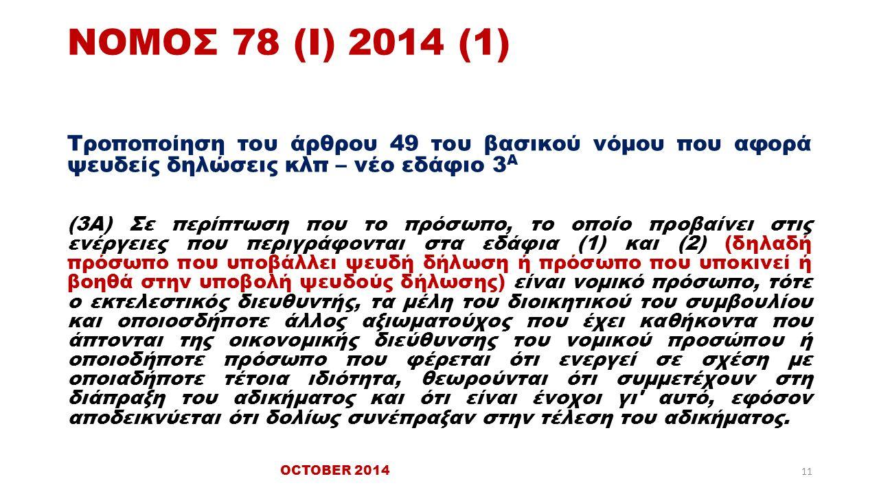 ΝΟΜΟΣ 78 (Ι) 2014 (1) Τροποποίηση του άρθρου 49 του βασικού νόμου που αφορά ψευδείς δηλώσεις κλπ – νέο εδάφιο 3 Α (3Α) Σε περίπτωση που το πρόσωπο, το οποίο προβαίνει στις ενέργειες που περιγράφονται στα εδάφια (1) και (2) (δηλαδή πρόσωπο που υποβάλλει ψευδή δήλωση ή πρόσωπο που υποκινεί ή βοηθά στην υποβολή ψευδούς δήλωσης) είναι νομικό πρόσωπο, τότε ο εκτελεστικός διευθυντής, τα μέλη του διοικητικού του συμβουλίου και οποιοσδήποτε άλλος αξιωματούχος που έχει καθήκοντα που άπτονται της οικονομικής διεύθυνσης του νομικού προσώπου ή οποιοδήποτε πρόσωπο που φέρεται ότι ενεργεί σε σχέση με οποιαδήποτε τέτοια ιδιότητα, θεωρούνται ότι συμμετέχουν στη διάπραξη του αδικήματος και ότι είναι ένοχοι γι αυτό, εφόσον αποδεικνύεται ότι δολίως συνέπραξαν στην τέλεση του αδικήματος.