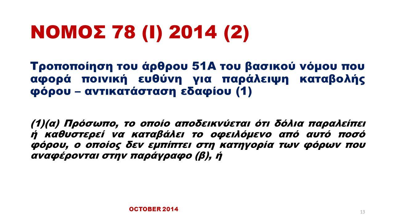 ΝΟΜΟΣ 78 (Ι) 2014 (2) Τροποποίηση του άρθρου 51Α του βασικού νόμου που αφορά ποινική ευθύνη για παράλειψη καταβολής φόρου – αντικατάσταση εδαφίου (1) (1)(α) Πρόσωπο, το οποίο αποδεικνύεται ότι δόλια παραλείπει ή καθυστερεί να καταβάλει το οφειλόμενο από αυτό ποσό φόρου, ο οποίος δεν εμπίπτει στη κατηγορία των φόρων που αναφέρονται στην παράγραφο (β), ή OCTOBER 2014 13