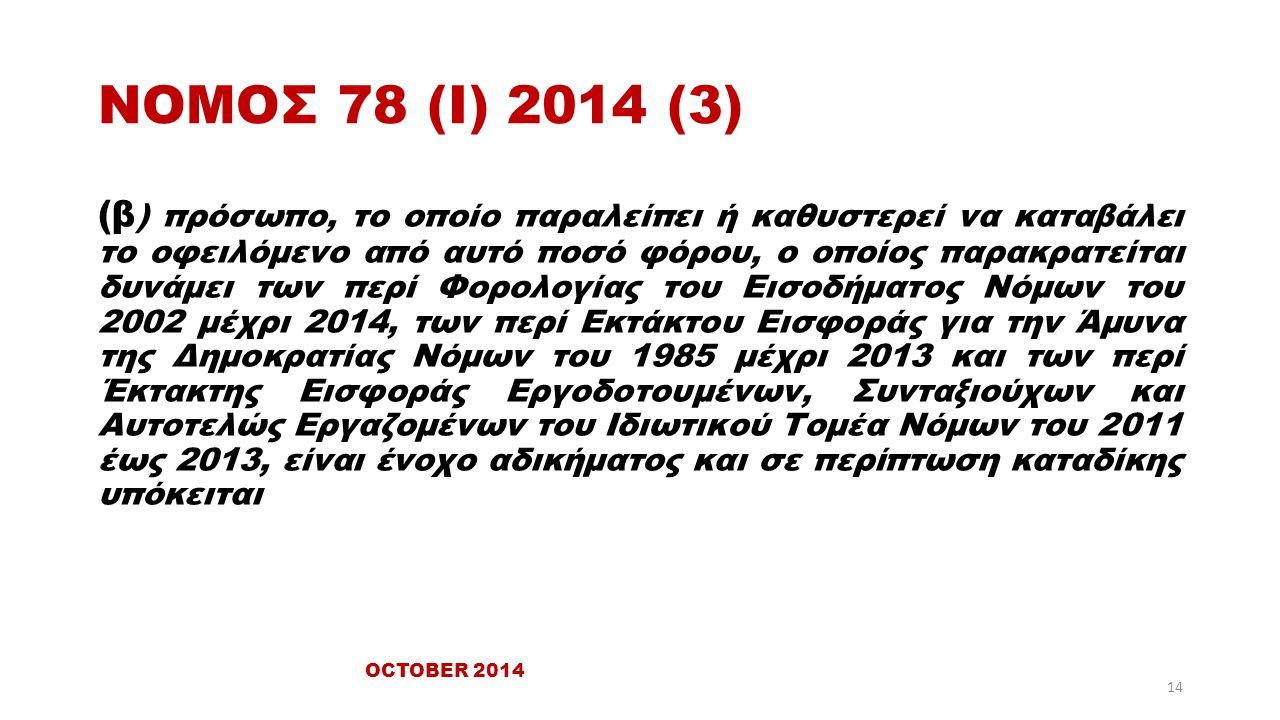 ΝΟΜΟΣ 78 (Ι) 2014 (3) (β ) πρόσωπο, το οποίο παραλείπει ή καθυστερεί να καταβάλει το οφειλόμενο από αυτό ποσό φόρου, ο οποίος παρακρατείται δυνάμει των περί Φορολογίας του Εισοδήματος Νόμων του 2002 μέχρι 2014, των περί Εκτάκτου Εισφοράς για την Άμυνα της Δημοκρατίας Νόμων του 1985 μέχρι 2013 και των περί Έκτακτης Εισφοράς Εργοδοτουμένων, Συνταξιούχων και Αυτοτελώς Εργαζομένων του Ιδιωτικού Τομέα Νόμων του 2011 έως 2013, είναι ένοχο αδικήματος και σε περίπτωση καταδίκης υπόκειται OCTOBER 2014 14