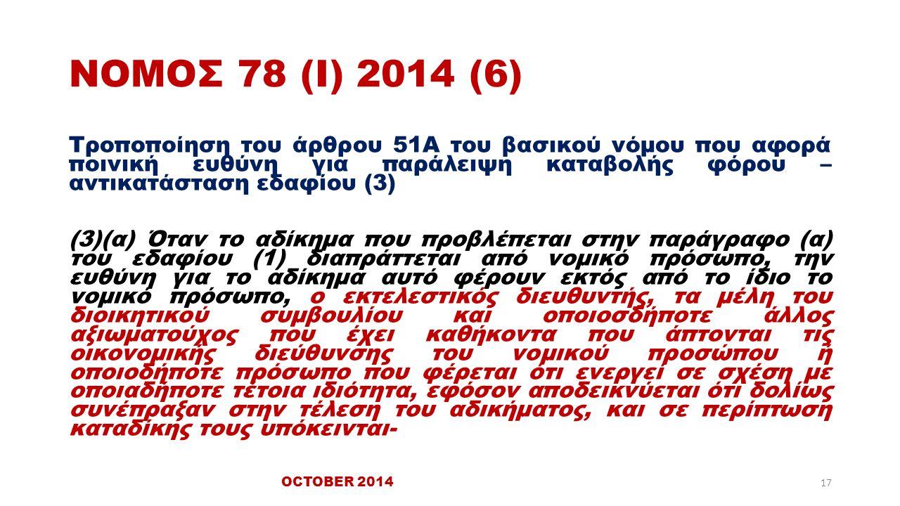 ΝΟΜΟΣ 78 (Ι) 2014 (6) Τροποποίηση του άρθρου 51Α του βασικού νόμου που αφορά ποινική ευθύνη για παράλειψη καταβολής φόρου – αντικατάσταση εδαφίου (3) (3)(α) Όταν το αδίκημα που προβλέπεται στην παράγραφο (α) του εδαφίου (1) διαπράττεται από νομικό πρόσωπο, την ευθύνη για το αδίκημα αυτό φέρουν εκτός από το ίδιο το νομικό πρόσωπο, ο εκτελεστικός διευθυντής, τα μέλη του διοικητικού συμβουλίου και οποιοσδήποτε άλλος αξιωματούχος που έχει καθήκοντα που άπτονται τις οικονομικής διεύθυνσης του νομικού προσώπου ή οποιοδήποτε πρόσωπο που φέρεται ότι ενεργεί σε σχέση με οποιαδήποτε τέτοια ιδιότητα, εφόσον αποδεικνύεται ότι δολίως συνέπραξαν στην τέλεση του αδικήματος, και σε περίπτωση καταδίκης τους υπόκεινται- OCTOBER 2014 17