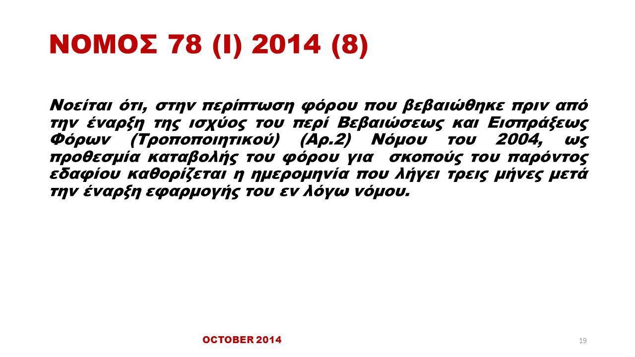 ΝΟΜΟΣ 78 (Ι) 2014 (8) Νοείται ότι, στην περίπτωση φόρου που βεβαιώθηκε πριν από την έναρξη της ισχύος του περί Βεβαιώσεως και Εισπράξεως Φόρων (Τροποποιητικού) (Αρ.2) Νόμου του 2004, ως προθεσμία καταβολής του φόρου για σκοπούς του παρόντος εδαφίου καθορίζεται η ημερομηνία που λήγει τρεις μήνες μετά την έναρξη εφαρμογής του εν λόγω νόμου.