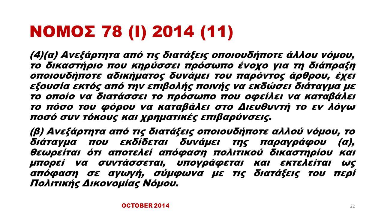 ΝΟΜΟΣ 78 (Ι) 2014 (11) (4)(α) Ανεξάρτητα από τις διατάξεις οποιουδήποτε άλλου νόμου, το δικαστήριο που κηρύσσει πρόσωπο ένοχο για τη διάπραξη οποιουδήποτε αδικήματος δυνάμει του παρόντος άρθρου, έχει εξουσία εκτός από την επιβολής ποινής να εκδώσει διάταγμα με το οποίο να διατάσσει το πρόσωπο που οφείλει να καταβάλει το πόσο του φόρου να καταβάλει στο Διευθυντή το εν λόγω ποσό συν τόκους και χρηματικές επιβαρύνσεις.