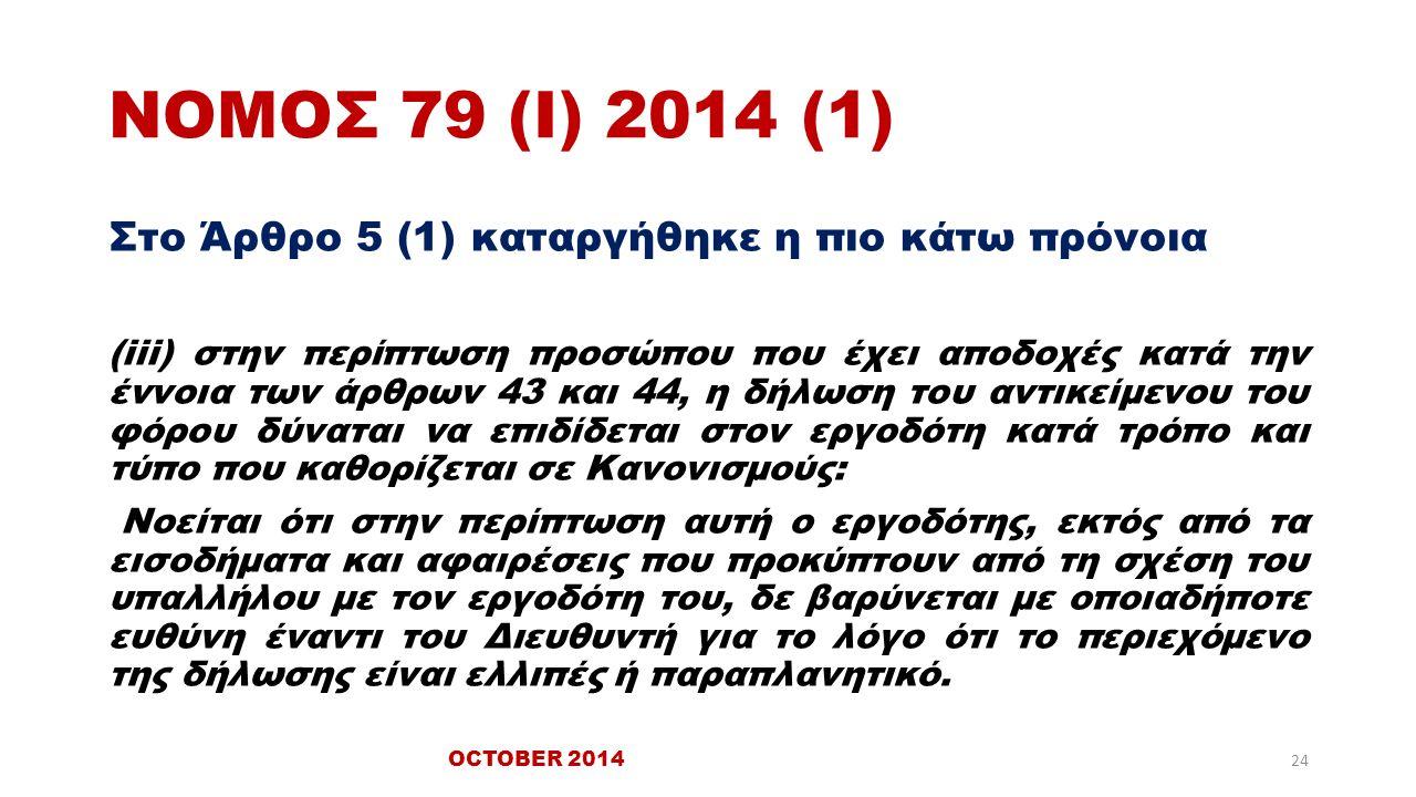 ΝΟΜΟΣ 79 (Ι) 2014 (1) Στο Άρθρο 5 (1) καταργήθηκε η πιο κάτω πρόνοια (iii) στην περίπτωση προσώπου που έχει αποδοχές κατά την έννοια των άρθρων 43 και 44, η δήλωση του αντικείμενου του φόρου δύναται να επιδίδεται στον εργοδότη κατά τρόπο και τύπο που καθορίζεται σε Κανονισμούς: Νοείται ότι στην περίπτωση αυτή ο εργοδότης, εκτός από τα εισοδήματα και αφαιρέσεις που προκύπτουν από τη σχέση του υπαλλήλου με τον εργοδότη του, δε βαρύνεται με οποιαδήποτε ευθύνη έναντι του Διευθυντή για το λόγο ότι το περιεχόμενο της δήλωσης είναι ελλιπές ή παραπλανητικό.