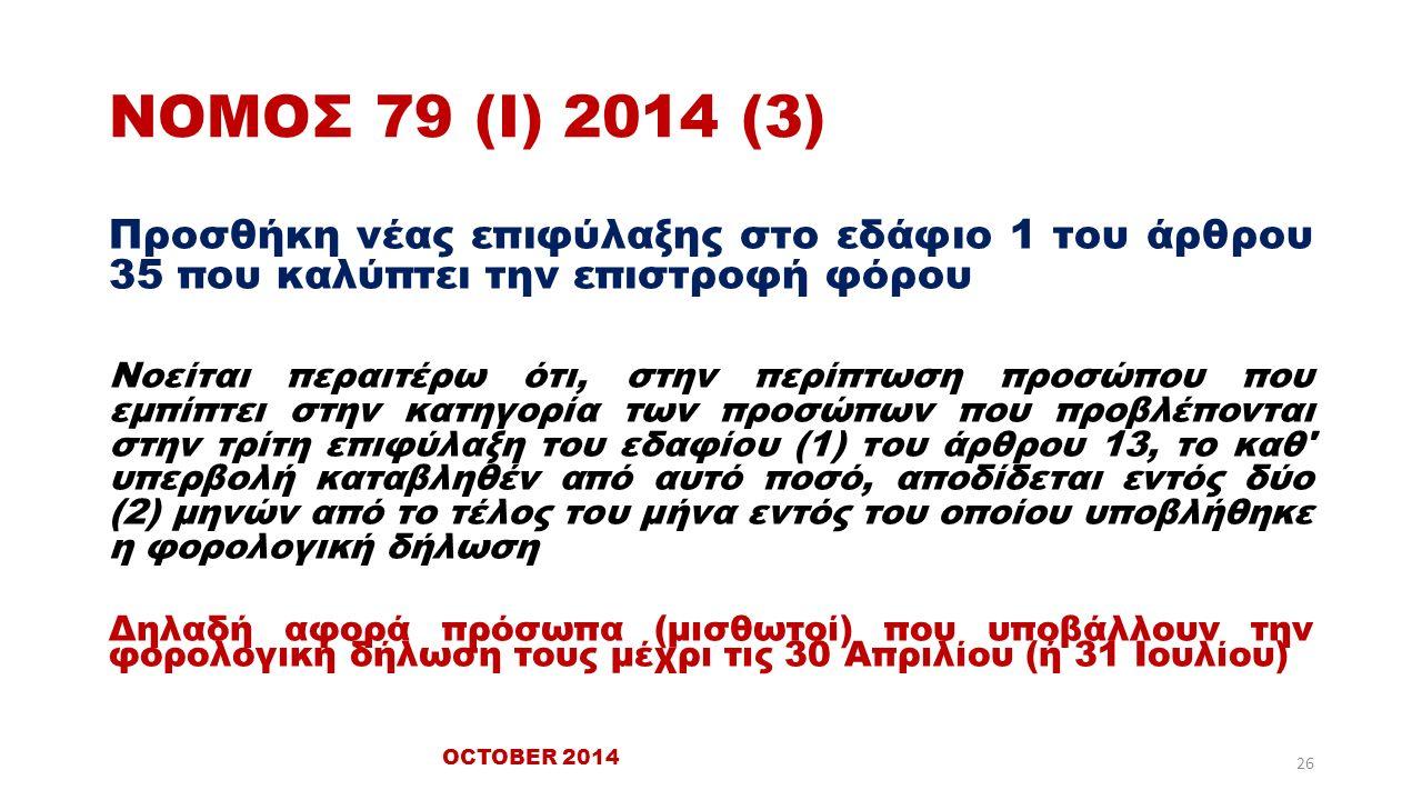 ΝΟΜΟΣ 79 (Ι) 2014 (3) Προσθήκη νέας επιφύλαξης στο εδάφιο 1 του άρθρου 35 που καλύπτει την επιστροφή φόρου Νοείται περαιτέρω ότι, στην περίπτωση προσώπου που εμπίπτει στην κατηγορία των προσώπων που προβλέπονται στην τρίτη επιφύλαξη του εδαφίου (1) του άρθρου 13, το καθ υπερβολή καταβληθέν από αυτό ποσό, αποδίδεται εντός δύο (2) μηνών από το τέλος του μήνα εντός του οποίου υποβλήθηκε η φορολογική δήλωση Δηλαδή αφορά πρόσωπα (μισθωτοί) που υποβάλλουν την φορολογική δήλωση τους μέχρι τις 30 Απριλίου (ή 31 Ιουλίου) OCTOBER 2014 26