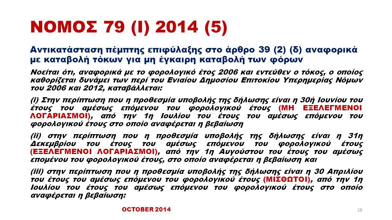 ΝΟΜΟΣ 79 (Ι) 2014 (5) Αντικατάσταση πέμπτης επιφύλαξης στο άρθρο 39 (2) (δ) αναφορικά με καταβολή τόκων για μη έγκαιρη καταβολή των φόρων Νοείται ότι, αναφορικά με το φορολογικό έτος 2006 και εντεύθεν ο τόκος, ο οποίος καθορίζεται δυνάμει των περί του Ενιαίου Δημοσίου Επιτοκίου Υπερημερίας Νόμων του 2006 και 2012, καταβάλλεται: (i) Στην περίπτωση που η προθεσμία υποβολής της δήλωσης είναι η 30ή Ιουνίου του έτους του αμέσως επόμενου του φορολογικού έτους (ΜΗ ΕΞΕΛΕΓΜΕΝΟΙ ΛΟΓΑΡΙΑΣΜΟΙ), από την 1η Ιουλίου του έτους του αμέσως επόμενου του φορολογικού έτους στο οποίο αναφέρεται η βεβαίωση (ii) στην περίπτωση που η προθεσμία υποβολής της δήλωσης είναι η 31η Δεκεμβρίου του έτους του αμέσως επόμενου του φορολογικού έτους (ΕΞΕΛΕΓΜΕΝΟΙ ΛΟΓΑΡΙΑΣΜΟΙ), από την 1η Αυγούστου του έτους του αμέσως επομένου του φορολογικού έτους, στο οποίο αναφέρεται η βεβαίωση και (iii) στην περίπτωση που η προθεσμία υποβολής της δήλωσης είναι η 30 Απριλίου του έτους του αμέσως επόμενου του φορολογικού έτους (ΜΙΣΘΩΤΟΙ), από την 1η Ιουλίου του έτους του αμέσως επόμενου του φορολογικού έτους στο οποίο αναφέρεται η βεβαίωση: OCTOBER 2014 28