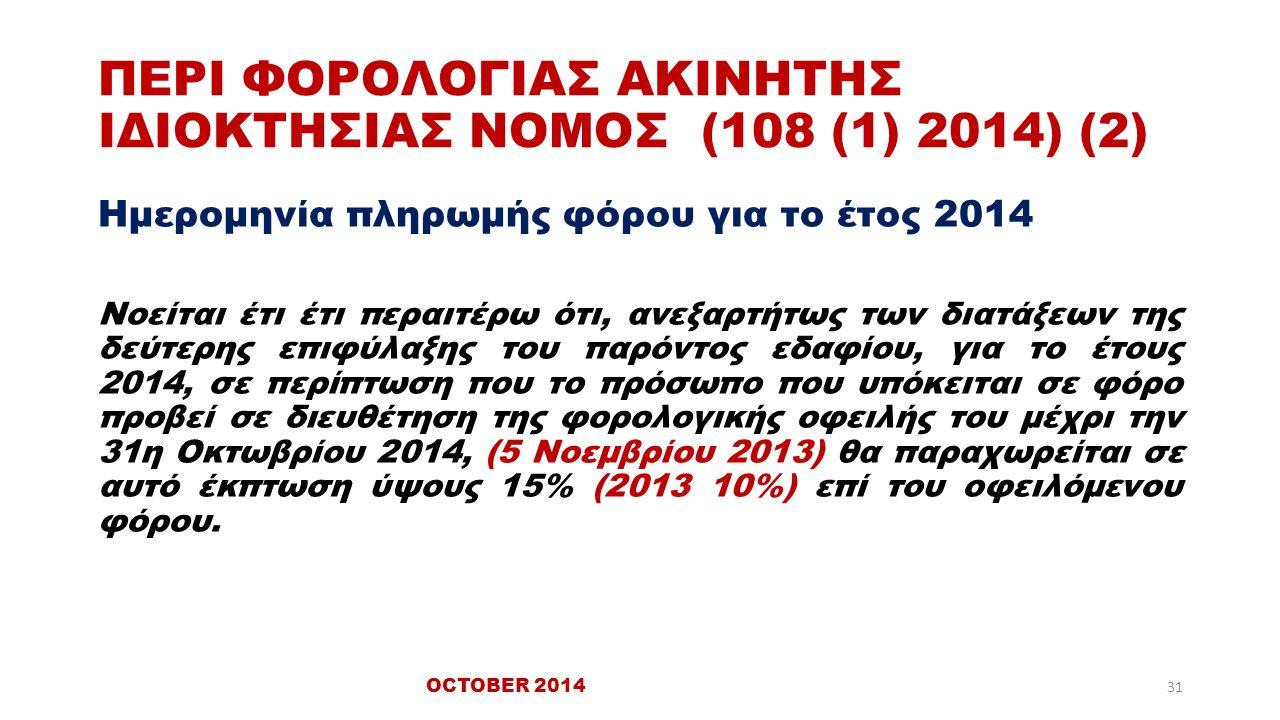 ΠΕΡΙ ΦΟΡΟΛΟΓΙΑΣ ΑΚΙΝΗΤΗΣ ΙΔΙΟΚΤΗΣΙΑΣ ΝΟΜΟΣ (108 (1) 2014) (2) Ημερομηνία πληρωμής φόρου για το έτος 2014 Νοείται έτι έτι περαιτέρω ότι, ανεξαρτήτως των διατάξεων της δεύτερης επιφύλαξης του παρόντος εδαφίου, για το έτους 2014, σε περίπτωση που το πρόσωπο που υπόκειται σε φόρο προβεί σε διευθέτηση της φορολογικής οφειλής του μέχρι την 31η Οκτωβρίου 2014, (5 Νοεμβρίου 2013) θα παραχωρείται σε αυτό έκπτωση ύψους 15% (2013 10%) επί του οφειλόμενου φόρου.