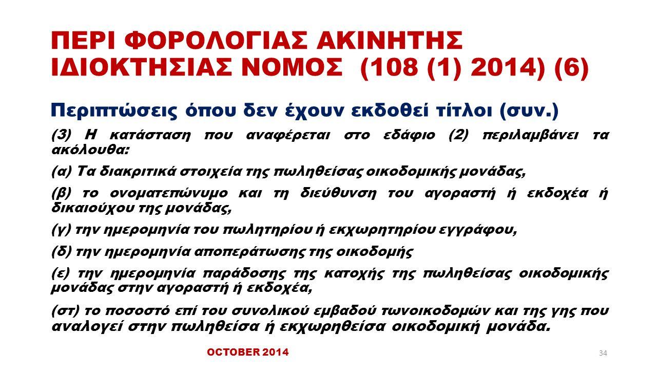ΠΕΡΙ ΦΟΡΟΛΟΓΙΑΣ ΑΚΙΝΗΤΗΣ ΙΔΙΟΚΤΗΣΙΑΣ ΝΟΜΟΣ (108 (1) 2014) (6) Περιπτώσεις όπου δεν έχουν εκδοθεί τίτλοι (συν.) (3) Η κατάσταση που αναφέρεται στο εδάφιο (2) περιλαμβάνει τα ακόλουθα: (α) Τα διακριτικά στοιχεία της πωληθείσας οικοδομικής μονάδας, (β) το ονοματεπώνυμο και τη διεύθυνση του αγοραστή ή εκδοχέα ή δικαιούχου της μονάδας, (γ) την ημερομηνία του πωλητηρίου ή εκχωρητηρίου εγγράφου, (δ) την ημερομηνία αποπεράτωσης της οικοδομής (ε) την ημερομηνία παράδοσης της κατοχής της πωληθείσας οικοδομικής μονάδας στην αγοραστή ή εκδοχέα, (στ) το ποσοστό επί του συνολικού εμβαδού τωνοικοδομών και της γης που αναλογεί στην πωληθείσα ή εκχωρηθείσα οικοδομική μονάδα.