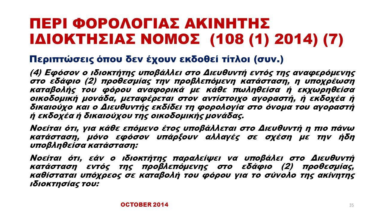 ΠΕΡΙ ΦΟΡΟΛΟΓΙΑΣ ΑΚΙΝΗΤΗΣ ΙΔΙΟΚΤΗΣΙΑΣ ΝΟΜΟΣ (108 (1) 2014) (7) Περιπτώσεις όπου δεν έχουν εκδοθεί τίτλοι (συν.) (4) Εφόσον ο ιδιοκτήτης υποβάλλει στο Διευθυντή εντός της αναφερόμενης στο εδάφιο (2) προθεσμίας την προβλεπόμενη κατάσταση, η υποχρέωση καταβολής του φόρου αναφορικά με κάθε πωληθείσα ή εκχωρηθείσα οικοδομική μονάδα, μεταφέρεται στον αντίστοιχο αγοραστή, ή εκδοχέα ή δικαιούχο και ο Διευθυντής εκδίδει τη φορολογία στο όνομα του αγοραστή ή εκδοχέα ή δικαιούχου της οικοδομικής μονάδας.