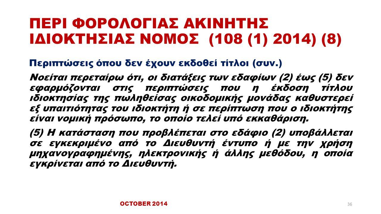 ΠΕΡΙ ΦΟΡΟΛΟΓΙΑΣ ΑΚΙΝΗΤΗΣ ΙΔΙΟΚΤΗΣΙΑΣ ΝΟΜΟΣ (108 (1) 2014) (8) Περιπτώσεις όπου δεν έχουν εκδοθεί τίτλοι (συν.) Νοείται περεταίρω ότι, οι διατάξεις των εδαφίων (2) έως (5) δεν εφαρμόζονται στις περιπτώσεις που η έκδοση τίτλου ιδιοκτησίας της πωληθείσας οικοδομικής μονάδας καθυστερεί εξ υπαιτιότητας του ιδιοκτήτη ή σε περίπτωση που ο ιδιοκτήτης είναι νομική πρόσωπο, το οποίο τελεί υπό εκκαθάριση.