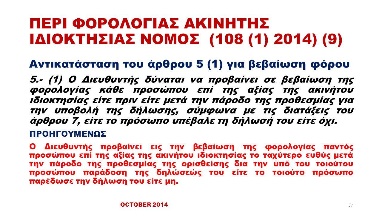 ΠΕΡΙ ΦΟΡΟΛΟΓΙΑΣ ΑΚΙΝΗΤΗΣ ΙΔΙΟΚΤΗΣΙΑΣ ΝΟΜΟΣ (108 (1) 2014) (9) Αντικατάσταση του άρθρου 5 (1) για βεβαίωση φόρου 5.- (1) Ο Διευθυντής δύναται να προβαίνει σε βεβαίωση της φορολογίας κάθε προσώπου επί της αξίας της ακινήτου ιδιοκτησίας είτε πριν είτε μετά την πάροδο της προθεσμίας για την υποβολή της δήλωσης, σύμφωνα με τις διατάξεις του άρθρου 7, είτε το πρόσωπο υπέβαλε τη δήλωσή του είτε όχι.