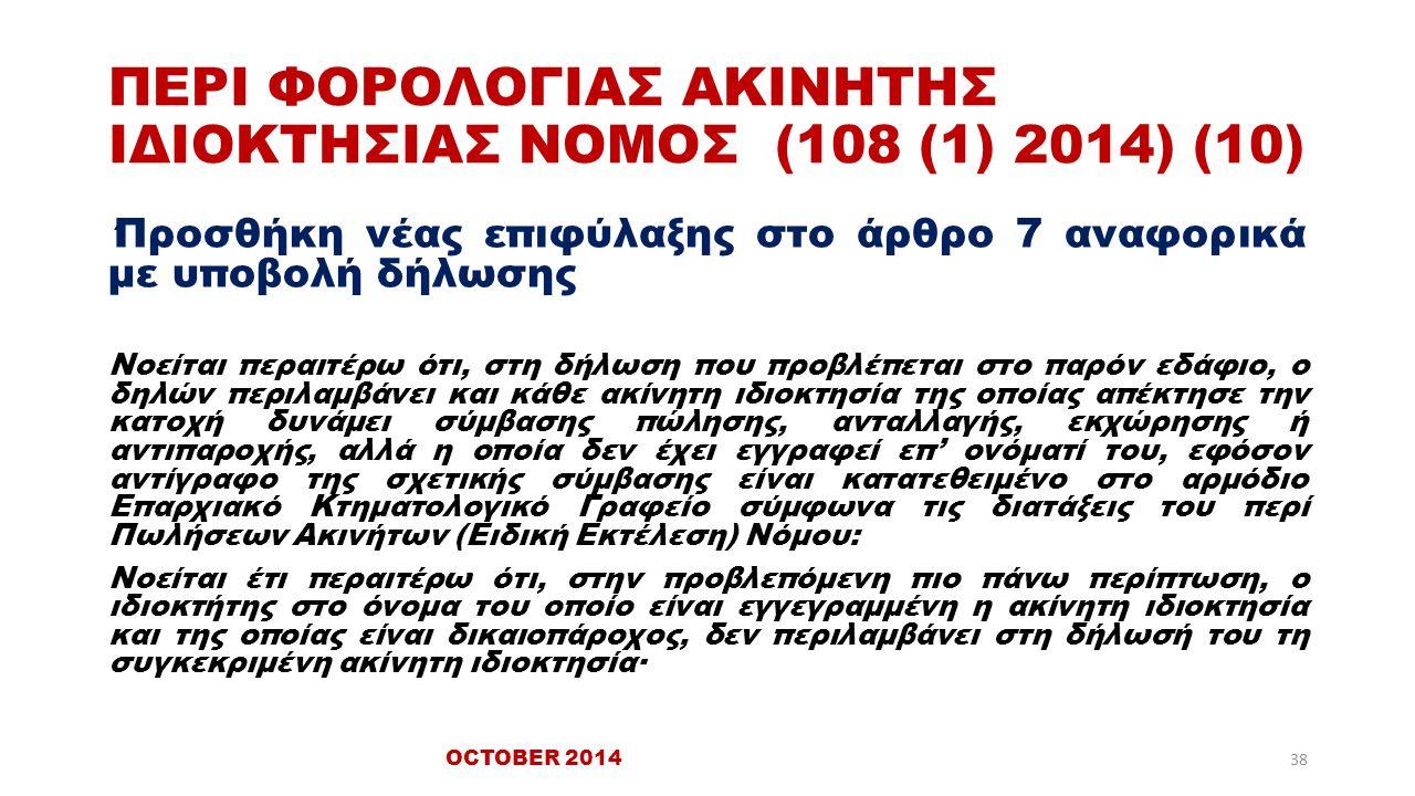 ΠΕΡΙ ΦΟΡΟΛΟΓΙΑΣ ΑΚΙΝΗΤΗΣ ΙΔΙΟΚΤΗΣΙΑΣ ΝΟΜΟΣ (108 (1) 2014) (10) ΄ Προσθήκη νέας επιφύλαξης στο άρθρο 7 αναφορικά με υποβολή δήλωσης Νοείται περαιτέρω ότι, στη δήλωση που προβλέπεται στο παρόν εδάφιο, ο δηλών περιλαμβάνει και κάθε ακίνητη ιδιοκτησία της οποίας απέκτησε την κατοχή δυνάμει σύμβασης πώλησης, ανταλλαγής, εκχώρησης ή αντιπαροχής, αλλά η οποία δεν έχει εγγραφεί επ' ονόματί του, εφόσον αντίγραφο της σχετικής σύμβασης είναι κατατεθειμένο στο αρμόδιο Επαρχιακό Κτηματολογικό Γραφείο σύμφωνα τις διατάξεις του περί Πωλήσεων Ακινήτων (Ειδική Εκτέλεση) Νόμου: Νοείται έτι περαιτέρω ότι, στην προβλεπόμενη πιο πάνω περίπτωση, ο ιδιοκτήτης στο όνομα του οποίο είναι εγγεγραμμένη η ακίνητη ιδιοκτησία και της οποίας είναι δικαιοπάροχος, δεν περιλαμβάνει στη δήλωσή του τη συγκεκριμένη ακίνητη ιδιοκτησία· 38 OCTOBER 2014