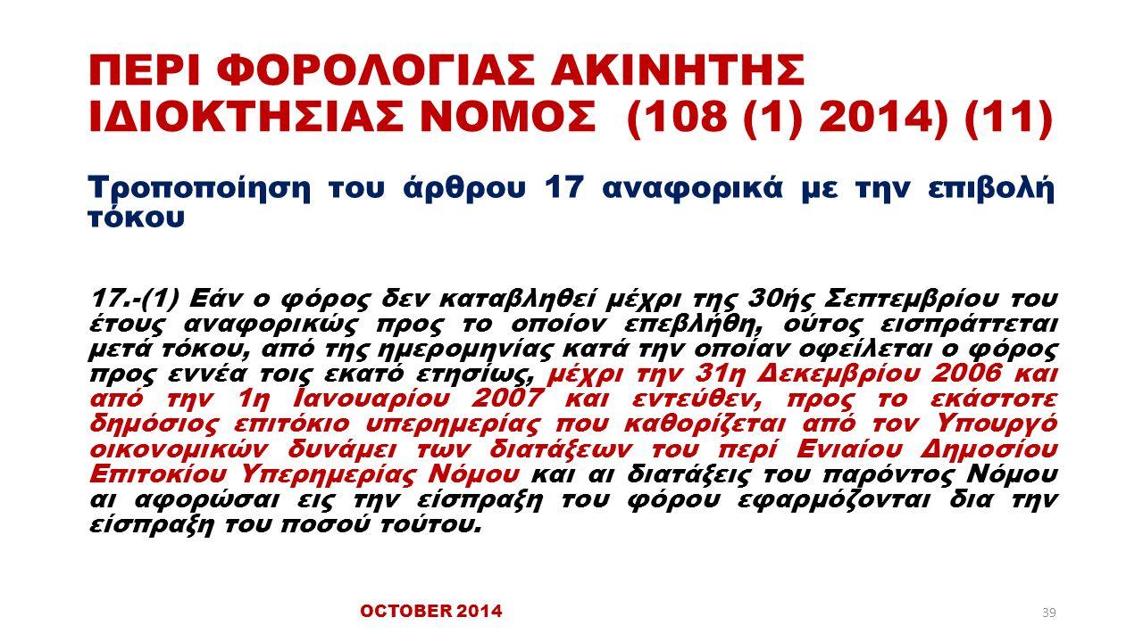 ΠΕΡΙ ΦΟΡΟΛΟΓΙΑΣ ΑΚΙΝΗΤΗΣ ΙΔΙΟΚΤΗΣΙΑΣ ΝΟΜΟΣ (108 (1) 2014) (11) Τροποποίηση του άρθρου 17 αναφορικά με την επιβολή τόκου 17.-(1) Εάν ο φόρος δεν καταβληθεί μέχρι της 30ής Σεπτεμβρίου του έτους αναφορικώς προς το οποίον επεβλήθη, ούτος εισπράττεται μετά τόκου, από της ημερομηνίας κατά την οποίαν οφείλεται ο φόρος προς εννέα τοις εκατό ετησίως, μέχρι την 31η Δεκεμβρίου 2006 και από την 1η Ιανουαρίου 2007 και εντεύθεν, προς το εκάστοτε δημόσιος επιτόκιο υπερημερίας που καθορίζεται από τον Υπουργό οικονομικών δυνάμει των διατάξεων του περί Ενιαίου Δημοσίου Επιτοκίου Υπερημερίας Νόμου και αι διατάξεις του παρόντος Νόμου αι αφορώσαι εις την είσπραξη του φόρου εφαρμόζονται δια την είσπραξη του ποσού τούτου.