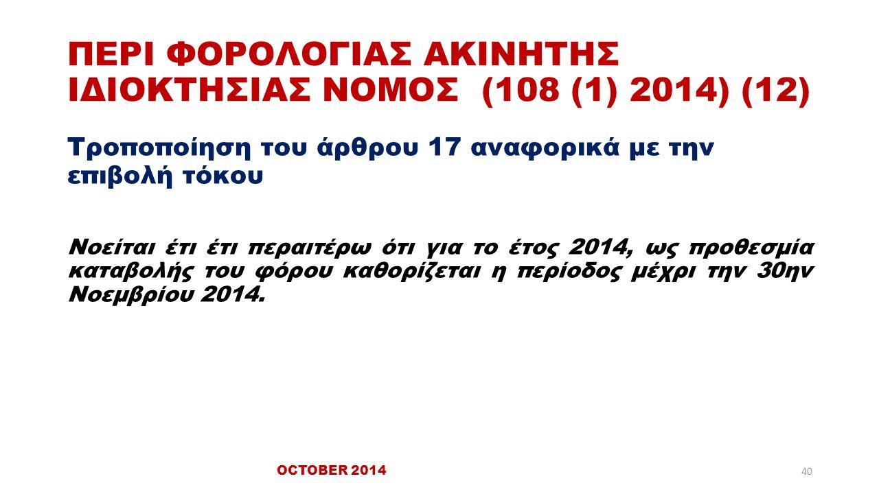 ΠΕΡΙ ΦΟΡΟΛΟΓΙΑΣ ΑΚΙΝΗΤΗΣ ΙΔΙΟΚΤΗΣΙΑΣ ΝΟΜΟΣ (108 (1) 2014) (12) Τροποποίηση του άρθρου 17 αναφορικά με την επιβολή τόκου Νοείται έτι έτι περαιτέρω ότι για το έτος 2014, ως προθεσμία καταβολής του φόρου καθορίζεται η περίοδος μέχρι την 30ην Νοεμβρίου 2014.