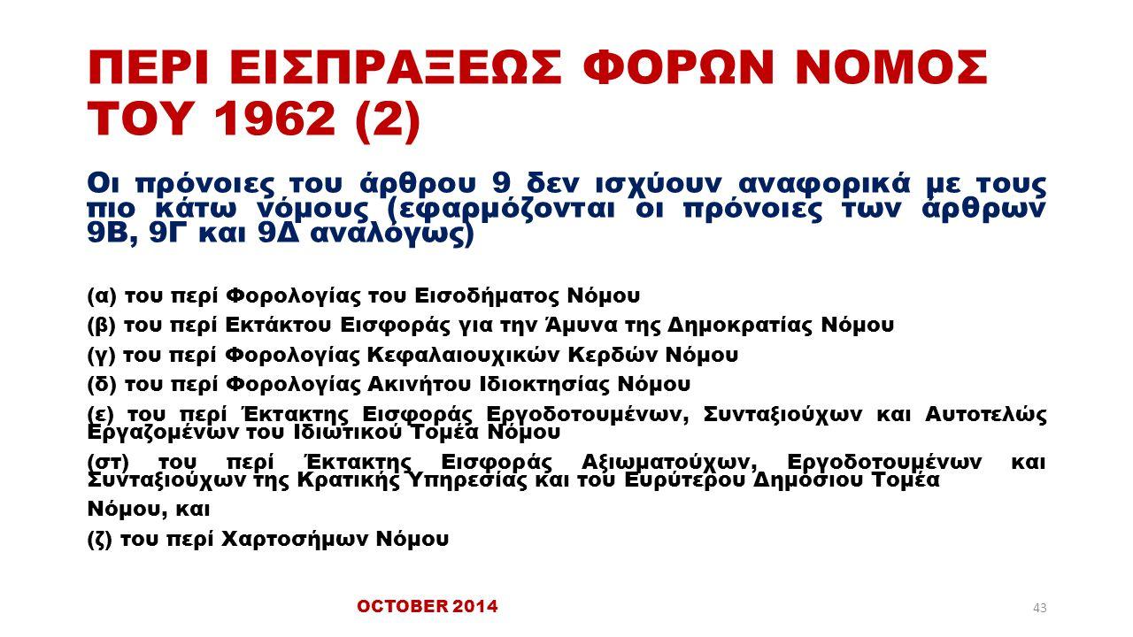 ΠΕΡΙ ΕΙΣΠΡΑΞΕΩΣ ΦΟΡΩΝ ΝΟΜΟΣ ΤΟΥ 1962 (2) Οι πρόνοιες του άρθρου 9 δεν ισχύουν αναφορικά με τους πιο κάτω νόμους (εφαρμόζονται οι πρόνοιες των άρθρων 9Β, 9Γ και 9Δ αναλόγως) (α) του περί Φορολογίας του Εισοδήματος Νόμου (β) του περί Εκτάκτου Εισφοράς για την Άμυνα της Δημοκρατίας Νόμου (γ) του περί Φορολογίας Κεφαλαιουχικών Κερδών Νόμου (δ) του περί Φορολογίας Ακινήτου Ιδιοκτησίας Νόμου (ε) του περί Έκτακτης Εισφοράς Εργοδοτουμένων, Συνταξιούχων και Αυτοτελώς Εργαζομένων του Ιδιωτικού Τομέα Νόμου (στ) του περί Έκτακτης Εισφοράς Αξιωματούχων, Εργοδοτουμένων και Συνταξιούχων της Κρατικής Υπηρεσίας και του Ευρύτερου Δημόσιου Τομέα Νόμου, και (ζ) του περί Χαρτοσήμων Νόμου 43 OCTOBER 2014