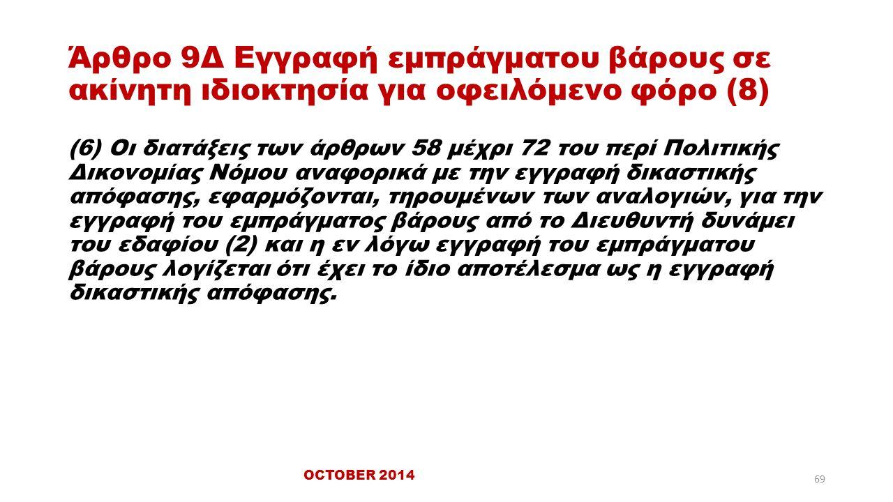 Άρθρο 9Δ Εγγραφή εμπράγματου βάρους σε ακίνητη ιδιοκτησία για οφειλόμενο φόρο (8) (6) Οι διατάξεις των άρθρων 58 μέχρι 72 του περί Πολιτικής Δικονομίας Νόμου αναφορικά με την εγγραφή δικαστικής απόφασης, εφαρμόζονται, τηρουμένων των αναλογιών, για την εγγραφή του εμπράγματος βάρους από το Διευθυντή δυνάμει του εδαφίου (2) και η εν λόγω εγγραφή του εμπράγματου βάρους λογίζεται ότι έχει το ίδιο αποτέλεσμα ως η εγγραφή δικαστικής απόφασης.