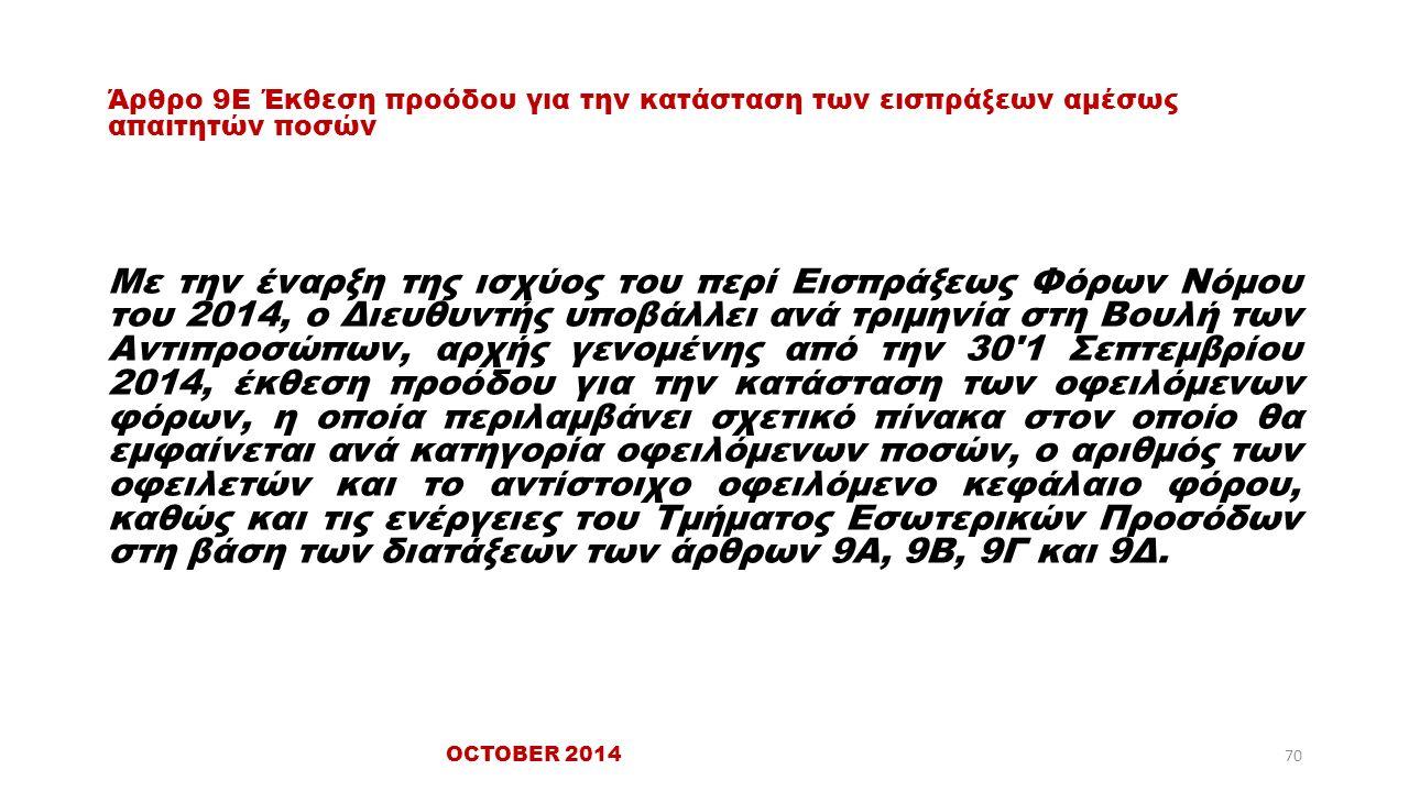 Άρθρο 9Ε Έκθεση προόδου για την κατάσταση των εισπράξεων αμέσως απαιτητών ποσών Με την έναρξη της ισχύος του περί Εισπράξεως Φόρων Νόμου του 2014, ο Διευθυντής υποβάλλει ανά τριμηνία στη Βουλή των Αντιπροσώπων, αρχής γενομένης από την 30 1 Σεπτεμβρίου 2014, έκθεση προόδου για την κατάσταση των οφειλόμενων φόρων, η οποία περιλαμβάνει σχετικό πίνακα στον οποίο θα εμφαίνεται ανά κατηγορία οφειλόμενων ποσών, ο αριθμός των οφειλετών και το αντίστοιχο οφειλόμενο κεφάλαιο φόρου, καθώς και τις ενέργειες του Τμήματος Εσωτερικών Προσόδων στη βάση των διατάξεων των άρθρων 9Α, 9Β, 9Γ και 9Δ.