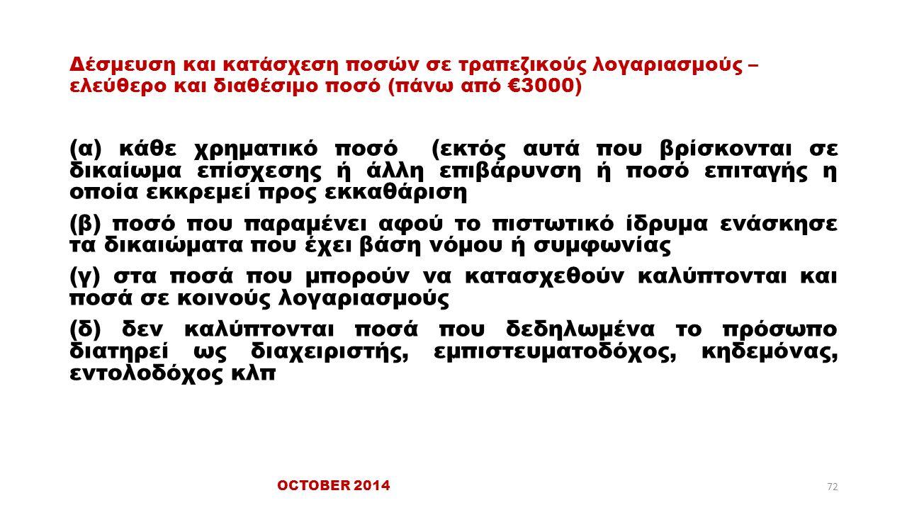 Δέσμευση και κατάσχεση ποσών σε τραπεζικούς λογαριασμούς – ελεύθερο και διαθέσιμο ποσό (πάνω από €3000) (α) κάθε χρηματικό ποσό (εκτός αυτά που βρίσκονται σε δικαίωμα επίσχεσης ή άλλη επιβάρυνση ή ποσό επιταγής η οποία εκκρεμεί προς εκκαθάριση (β) ποσό που παραμένει αφού το πιστωτικό ίδρυμα ενάσκησε τα δικαιώματα που έχει βάση νόμου ή συμφωνίας (γ) στα ποσά που μπορούν να κατασχεθούν καλύπτονται και ποσά σε κοινούς λογαριασμούς (δ) δεν καλύπτονται ποσά που δεδηλωμένα το πρόσωπο διατηρεί ως διαχειριστής, εμπιστευματοδόχος, κηδεμόνας, εντολοδόχος κλπ OCTOBER 2014 72