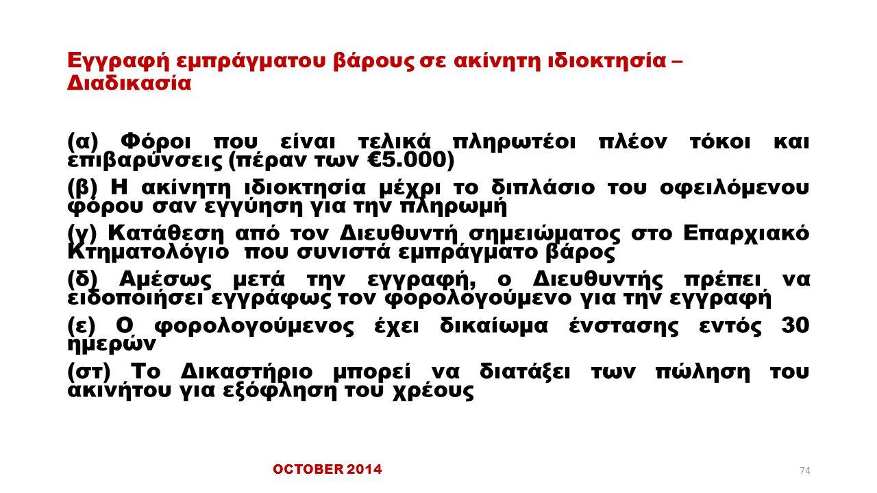 Εγγραφή εμπράγματου βάρους σε ακίνητη ιδιοκτησία – Διαδικασία (α) Φόροι που είναι τελικά πληρωτέοι πλέον τόκοι και επιβαρύνσεις (πέραν των €5.000) (β) Η ακίνητη ιδιοκτησία μέχρι το διπλάσιο του οφειλόμενου φόρου σαν εγγύηση για την πληρωμή (γ) Κατάθεση από τον Διευθυντή σημειώματος στο Επαρχιακό Κτηματολόγιο που συνιστά εμπράγματο βάρος (δ) Αμέσως μετά την εγγραφή, ο Διευθυντής πρέπει να ειδοποιήσει εγγράφως τον φορολογούμενο για την εγγραφή (ε) Ο φορολογούμενος έχει δικαίωμα ένστασης εντός 30 ημερών (στ) Το Δικαστήριο μπορεί να διατάξει των πώληση του ακινήτου για εξόφληση του χρέους OCTOBER 2014 74