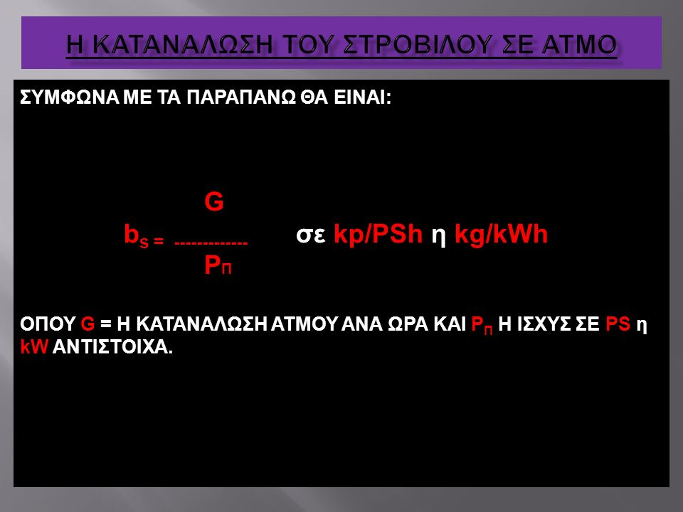 ΣΥΜΦΩΝΑ ΜΕ ΤΑ ΠΑΡΑΠΑΝΩ ΘΑ ΕΙΝΑΙ: G b s = ------------- σε kp/ΡSh η kg/kWh P Π ΟΠΟΥ G = Η ΚΑΤΑΝΑΛΩΣΗ ΑΤΜΟΥ ΑΝΑ ΩΡΑ ΚΑΙ Ρ Π Η ΙΣΧΥΣ ΣΕ ΡS η kW ΑΝΤΙΣΤΟΙΧ