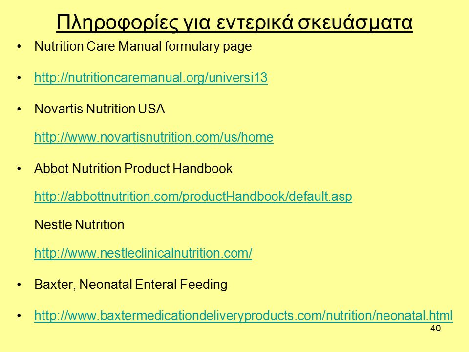 40 Πληροφορίες για εντερικά σκευάσματα Nutrition Care Manual formulary page http://nutritioncaremanual.org/universi13 Novartis Nutrition USA http://www.novartisnutrition.com/us/home http://www.novartisnutrition.com/us/home Abbot Nutrition Product Handbook http://abbottnutrition.com/productHandbook/default.asp Nestle Nutrition http://www.nestleclinicalnutrition.com/ http://abbottnutrition.com/productHandbook/default.asp http://www.nestleclinicalnutrition.com/ Baxter, Neonatal Enteral Feeding http://www.baxtermedicationdeliveryproducts.com/nutrition/neonatal.html