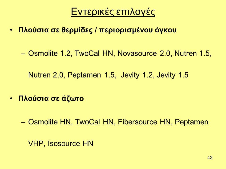 43 Εντερικές επιλογές Πλούσια σε θερμίδες / περιορισμένου όγκου –Osmolite 1.2, TwoCal HN, Novasource 2.0, Nutren 1.5, Nutren 2.0, Peptamen 1.5, Jevity 1.2, Jevity 1.5 Πλούσια σε άζωτο –Osmolite HN, TwoCal HN, Fibersource HN, Peptamen VHP, Isosource HN