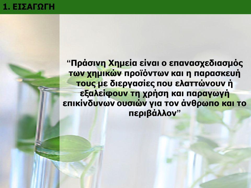 """1. ΕΙΣΑΓΩΓΗ """" Πράσινη Χημεία είναι ο επανασχεδιασμός των χημικών προϊόντων και η παρασκευή τους με διεργασίες που ελαττώνουν ή εξαλείφουν τη χρήση και"""