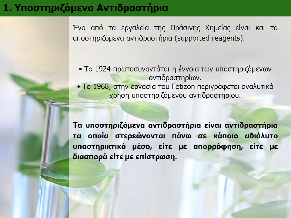 1. Υποστηριζόμενα Αντιδραστήρια Ένα από τα εργαλεία της Πράσινης Χημείας είναι και τα υποστηριζόμενα αντιδραστήρια (supported reagents). Το 1924 πρωτο