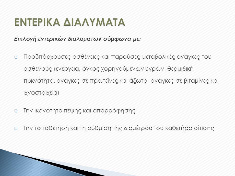 Επιλογή εντερικών διαλυμάτων σύμφωνα με:  Προϋπάρχουσες ασθένειες και παρούσες μεταβολικές ανάγκες του ασθενούς (ενέργεια, όγκος χορηγούμενων υγρών, θερμιδική πυκνότητα, ανάγκες σε πρωτεΐνες και άζωτο, ανάγκες σε βιταμίνες και ιχνοστοιχεία)  Την ικανότητα πέψης και απορρόφησης  Την τοποθέτηση και τη ρύθμιση της διαμέτρου του καθετήρα σίτισης