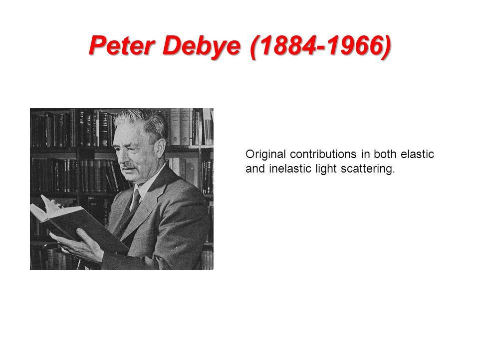Peter Debye (1884-1966) Original contributions in both elastic and inelastic light scattering.