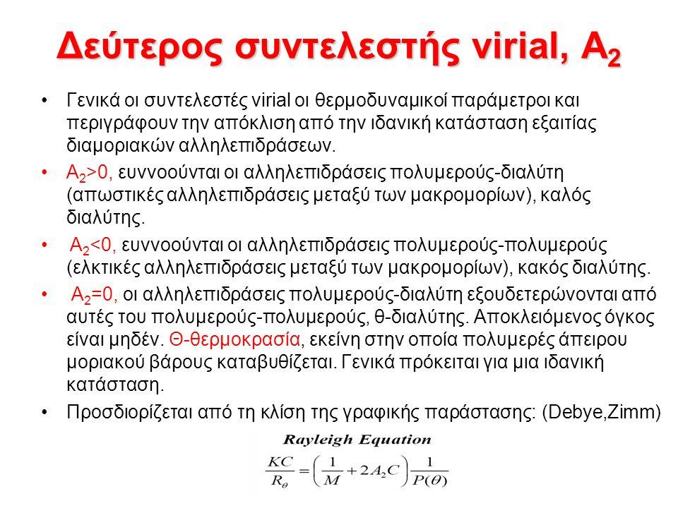 Δεύτερος συντελεστής virial, A 2 Flory-Tanford:A 2 = N A u / 2M 2 u=αποκλειόμενος όγκος, εξαρτάται από το σχήμα του σωματιδίου, στη περίπτωση πολυμερούς εξαρτάται από τη διαμόρφωση της μακροαλυσίδας στο διάλυμα: u ~ 32 R T 3 Για σφαίρα ο όγκος ισούτε με V= 4/3 πR T 3 R T = θερμοδυναμική ακτίνα της σφαίρας A 2 = 16 π R T 3 N A / 3M 2 A 2 μέτρο της ποιότητας του διαλύτη A 2 = KM -γ (για καλούς διαλύτες 0.2<γ<0.3)