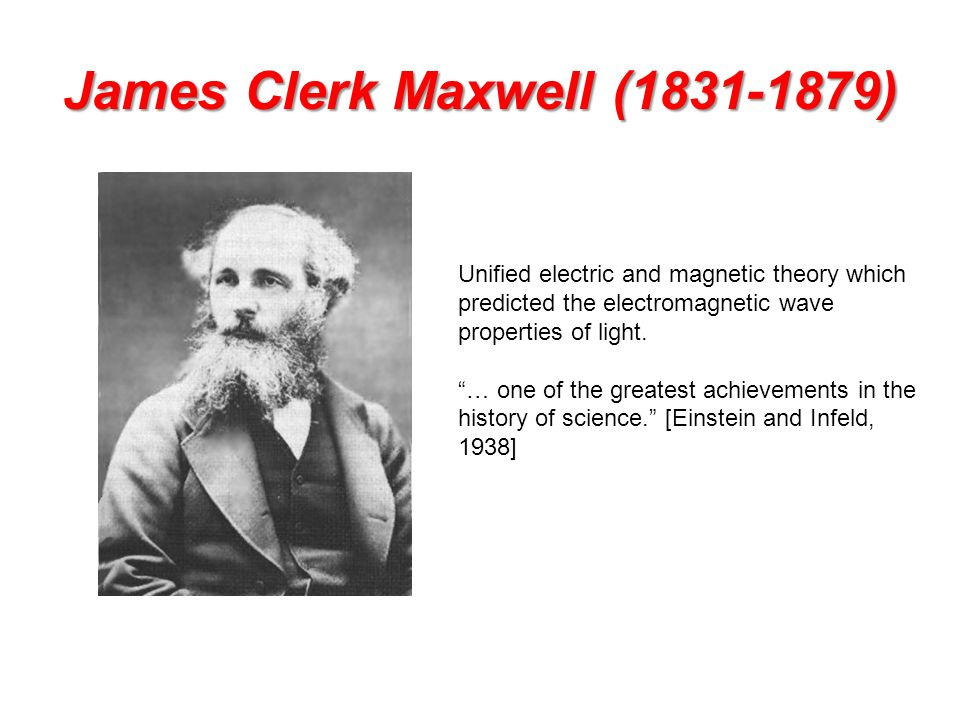 James Clerk Maxwell (1831-1879) Unified electric and magnetic theory which predicted the electromagnetic wave properties of light.