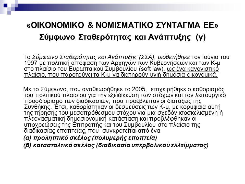 «ΟΙΚΟΝΟΜΙΚΟ & ΝΟΜΙΣΜΑΤΙΚΟ ΣΥΝΤΑΓΜΑ ΕΕ» Σύμφωνο Σταθερότητας και Ανάπτυξης (γ) Το Σύμφωνο Σταθερότητας και Ανάπτυξης (ΣΣΑ), υιοθετήθηκε τον Ιούνιο του 1997 με πολιτική απόφαση των Αρχηγών των Κυβερνήσεων και των Κ-μ στο πλαίσιο του Ευρωπαϊκού Συμβουλίου (soft law), ως ένα κανονιστικό πλαίσιο, που παροτρύνει τα Κ-μ να διατηρούν υγιή δημόσια οικονομικά.
