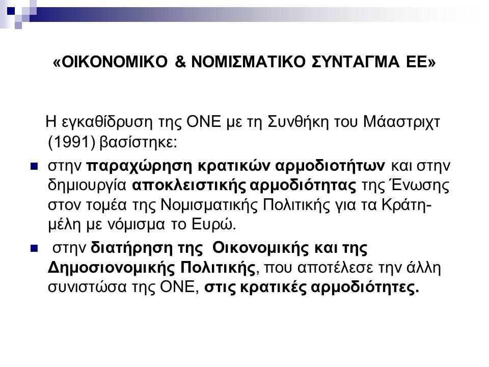 «ΟΙΚΟΝΟΜΙΚΟ & ΝΟΜΙΣΜΑΤΙΚΟ ΣΥΝΤΑΓΜΑ ΕΕ» Η εγκαθίδρυση της ΟΝΕ με τη Συνθήκη του Μάαστριχτ (1991) βασίστηκε: στην παραχώρηση κρατικών αρμοδιοτήτων και στην δημιουργία αποκλειστικής αρμοδιότητας της Ένωσης στον τομέα της Νομισματικής Πολιτικής για τα Κράτη- μέλη με νόμισμα το Ευρώ.