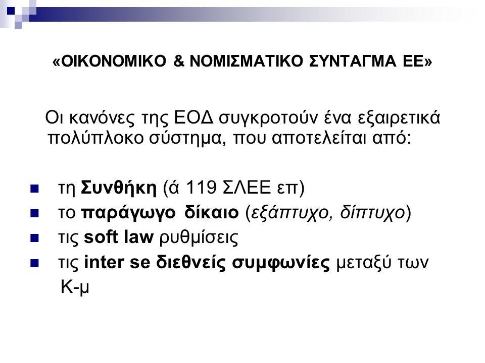 «ΟΙΚΟΝΟΜΙΚΟ & ΝΟΜΙΣΜΑΤΙΚΟ ΣΥΝΤΑΓΜΑ ΕΕ» Οι κανόνες της ΕΟΔ συγκροτούν ένα εξαιρετικά πολύπλοκο σύστημα, που αποτελείται από: τη Συνθήκη (ά 119 ΣΛΕΕ επ) το παράγωγο δίκαιο (εξάπτυχο, δίπτυχο) τις soft law ρυθμίσεις τις inter se διεθνείς συμφωνίες μεταξύ των Κ-μ