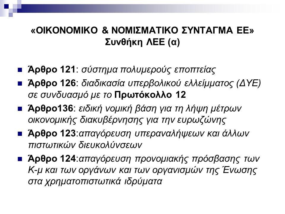 «ΟΙΚΟΝΟΜΙΚΟ & ΝΟΜΙΣΜΑΤΙΚΟ ΣΥΝΤΑΓΜΑ ΕΕ» Συνθήκη ΛΕΕ (α) Άρθρο 121: σύστημα πολυμερούς εποπτείας Άρθρο 126: διαδικασία υπερβολικού ελλείμματος (ΔΥΕ) σε συνδυασμό με το Πρωτόκολλο 12 Άρθρο136: ειδική νομική βάση για τη λήψη μέτρων οικονομικής διακυβέρνησης για την ευρωζώνης Άρθρο 123:απαγόρευση υπεραναλήψεων και άλλων πιστωτικών διευκολύνσεων Άρθρο 124:απαγόρευση προνομιακής πρόσβασης των Κ-μ και των οργάνων και των οργανισμών της Ένωσης στα χρηματοπιστωτικά ιδρύματα