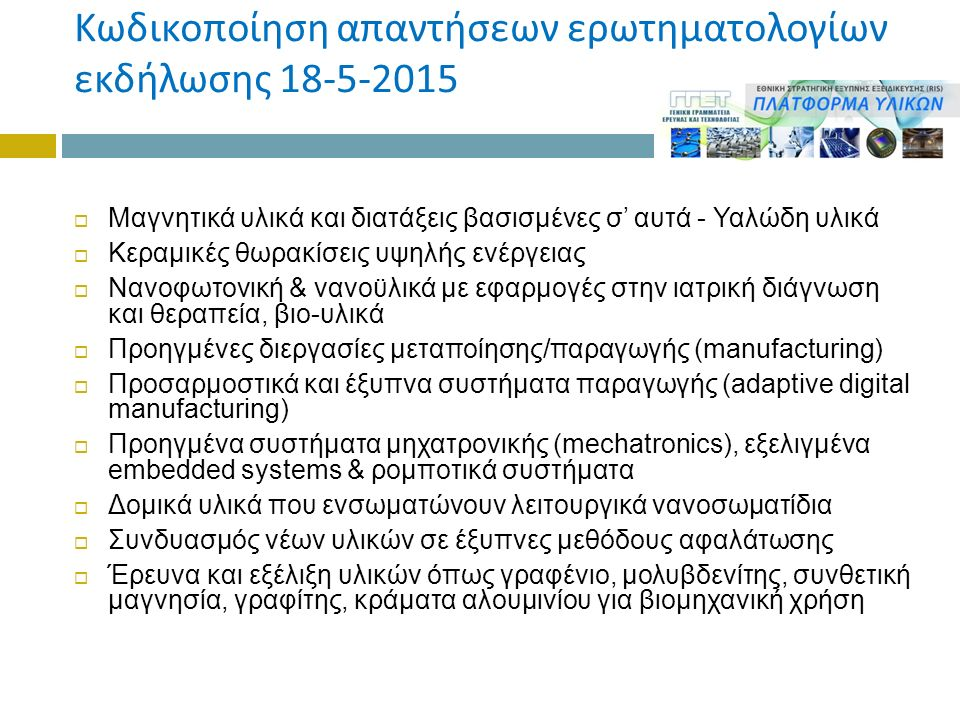 Κωδικοποίηση απαντήσεων ερωτηματολογίων εκδήλωσης 18-5-2015  Μαγνητικά υλικά και διατάξεις βασισμένες σ' αυτά - Υαλώδη υλικά  Κεραμικές θωρακίσεις υψηλής ενέργειας  Νανοφωτονική & νανοϋλικά με εφαρμογές στην ιατρική διάγνωση και θεραπεία, βιο-υλικά  Προηγμένες διεργασίες μεταποίησης/παραγωγής (manufacturing)  Προσαρμοστικά και έξυπνα συστήματα παραγωγής (adaptive digital manufacturing)  Προηγμένα συστήματα μηχατρονικής (mechatronics), εξελιγμένα embedded systems & ρομποτικά συστήματα  Δομικά υλικά που ενσωματώνουν λειτουργικά νανοσωματίδια  Συνδυασμός νέων υλικών σε έξυπνες μεθόδους αφαλάτωσης  Έρευνα και εξέλιξη υλικών όπως γραφένιο, μολυβδενίτης, συνθετική μαγνησία, γραφίτης, κράματα αλουμινίου για βιομηχανική χρήση