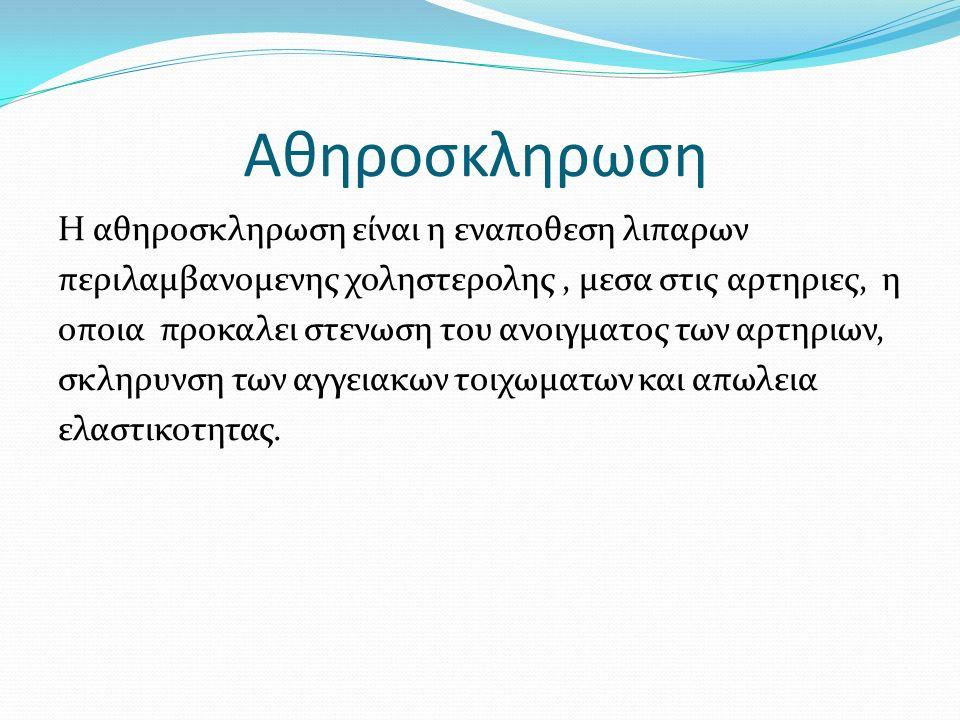Αθηροσκληρωση Η αθηροσκληρωση είναι η εναποθεση λιπαρων περιλαμβανομενης χοληστερολης, μεσα στις αρτηριες, η οποια προκαλει στενωση του ανοιγματος των αρτηριων, σκληρυνση των αγγειακων τοιχωματων και απωλεια ελαστικοτητας.
