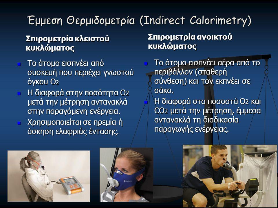 Έμμεση Θερμιδομετρία (Indirect Calorimetry) Σπιρομετρία κλειστού κυκλώματος Σπιρομετρία ανοικτού κυκλώματος Το άτομο εισπνέει από συσκευή που περιέχει γνωστού όγκου O 2 Η διαφορά στην ποσότητα Ο 2 μετά την μέτρηση αντανακλά στην παραγόμενη ενέργεια.